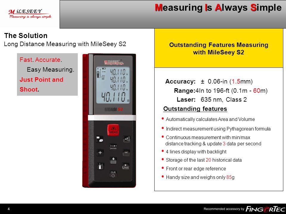 4 MIAS Measuring Is Always Simple Outstanding Features Measuring with MileSeey S2 Accuracy:± 0.06-in (1.5mm) Range:4In to 196-ft (0.1m - 60m) Laser:63