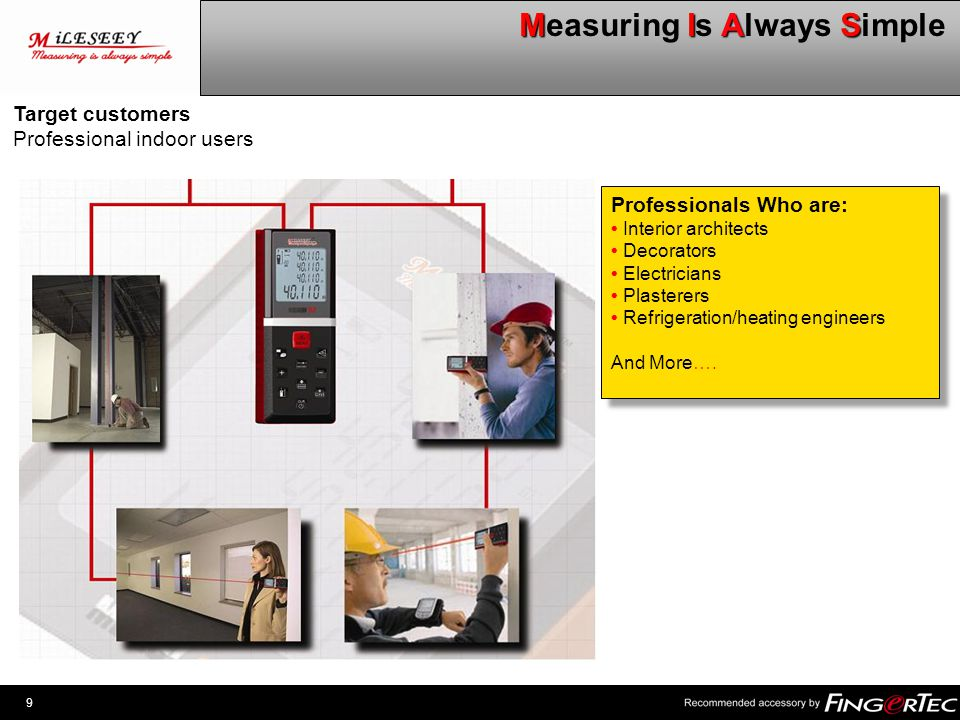 9 MIAS Measuring Is Always Simple Professionals Who are: Interior architects Decorators Electricians Plasterers Refrigeration/heating engineers And Mo