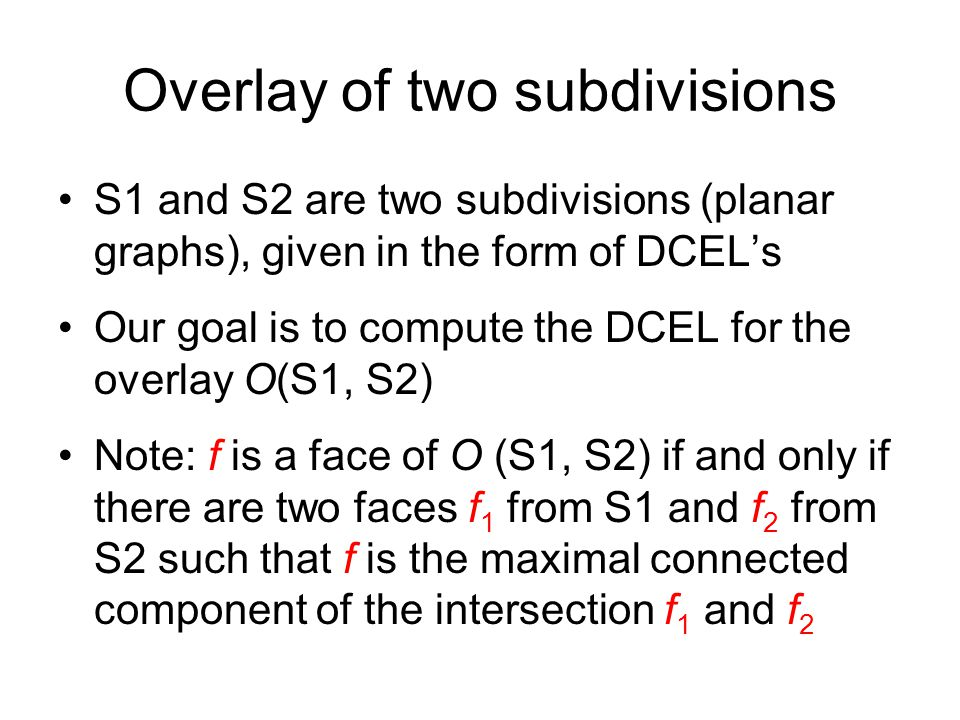 Overlay of two subdivisions S1 and S2 are two subdivisions (planar graphs), given in the form of DCEL's Our goal is to compute the DCEL for the overlay O(S1, S2) Note: f is a face of O (S1, S2) if and only if there are two faces f 1 from S1 and f 2 from S2 such that f is the maximal connected component of the intersection f 1 and f 2