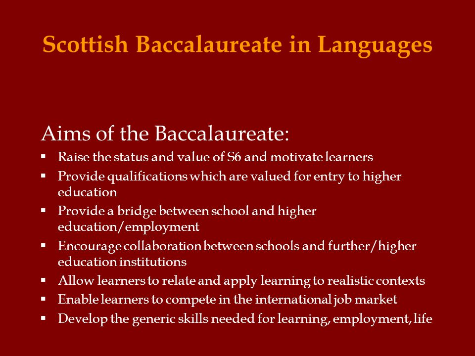 Scottish Baccalaureate in Languages Aims of the Baccalaureate:  Raise the status and value of S6 and motivate learners  Provide qualifications which are valued for entry to higher education  Provide a bridge between school and higher education/employment  Encourage collaboration between schools and further/higher education institutions  Allow learners to relate and apply learning to realistic contexts  Enable learners to compete in the international job market  Develop the generic skills needed for learning, employment, life
