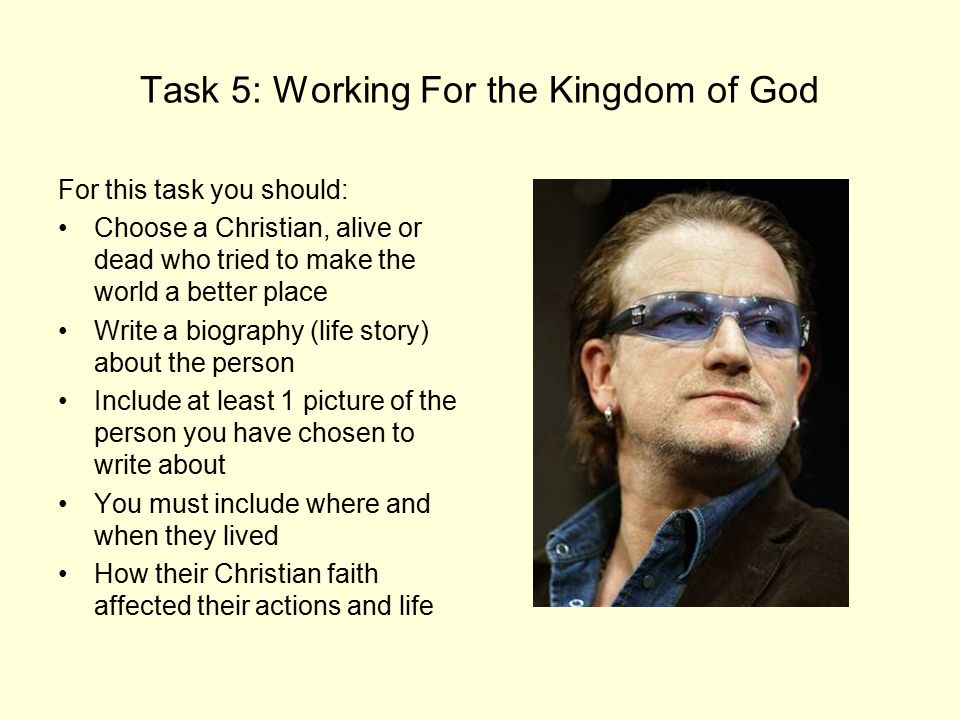 Task 5: Working For the Kingdom of God For this task you should: Choose a Christian, alive or dead who tried to make the world a better place Write a biography (life story) about the person Include at least 1 picture of the person you have chosen to write about You must include where and when they lived How their Christian faith affected their actions and life