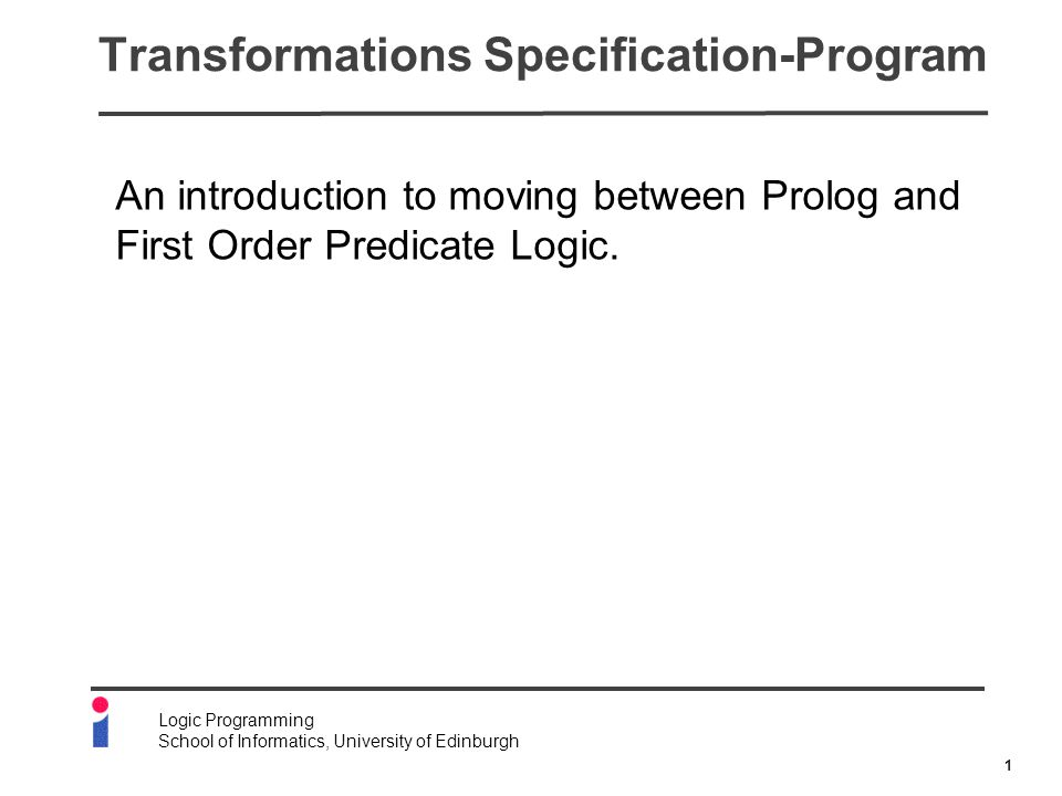 2 Logic Programming School of Informatics, University of Edinburgh Why Worry About Specifications.