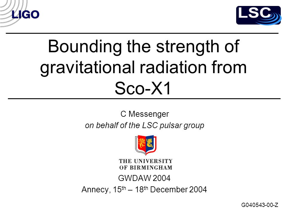 Bounding the strength of gravitational radiation from Sco-X1 C Messenger on behalf of the LSC pulsar group GWDAW 2004 Annecy, 15 th – 18 th December 2004 G040543-00-Z