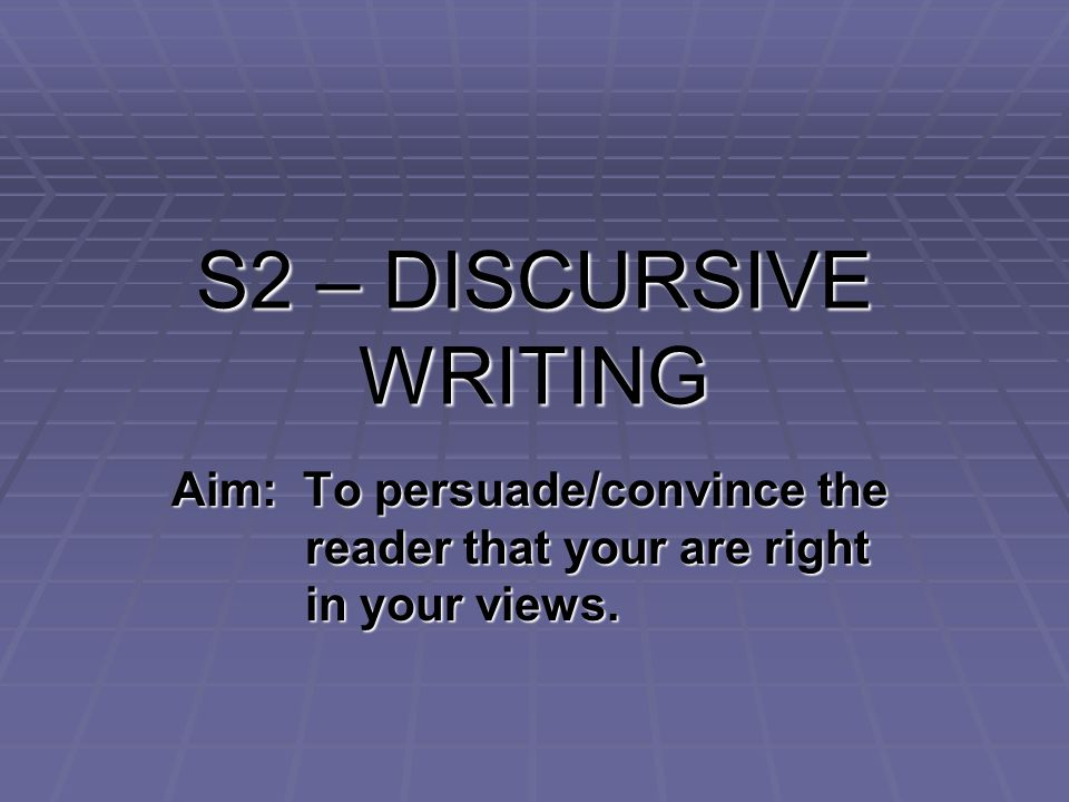 S2 – DISCURSIVE WRITING Aim: To persuade/convince the reader that your are right in your views.