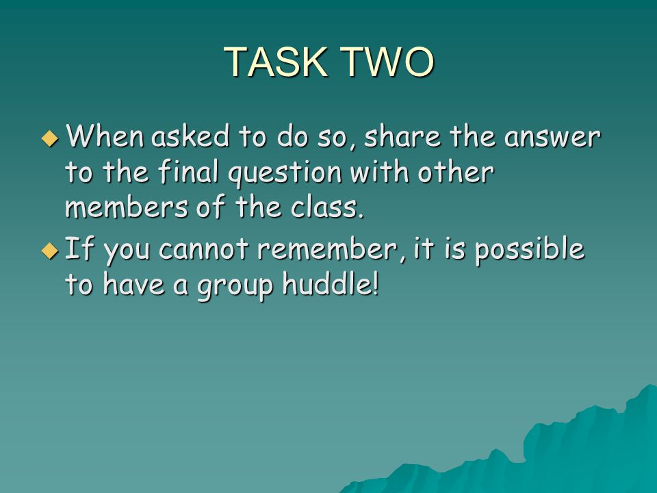 TASK TWO  When asked to do so, share the answer to the final question with other members of the class.