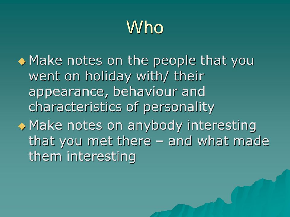 Who  Make notes on the people that you went on holiday with/ their appearance, behaviour and characteristics of personality  Make notes on anybody interesting that you met there – and what made them interesting