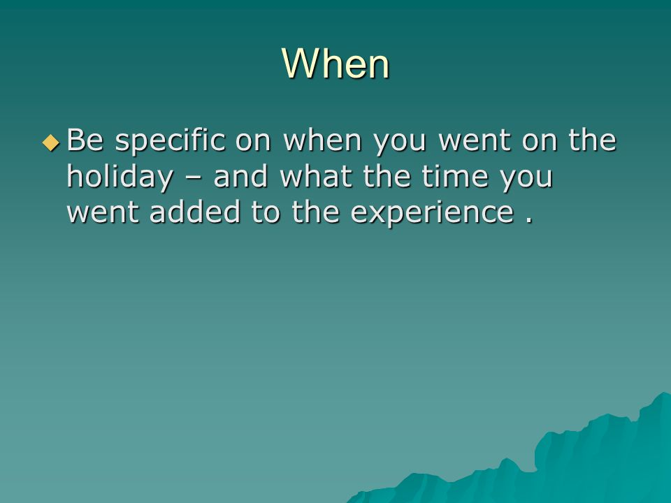 When  Be specific on when you went on the holiday – and what the time you went added to the experience.
