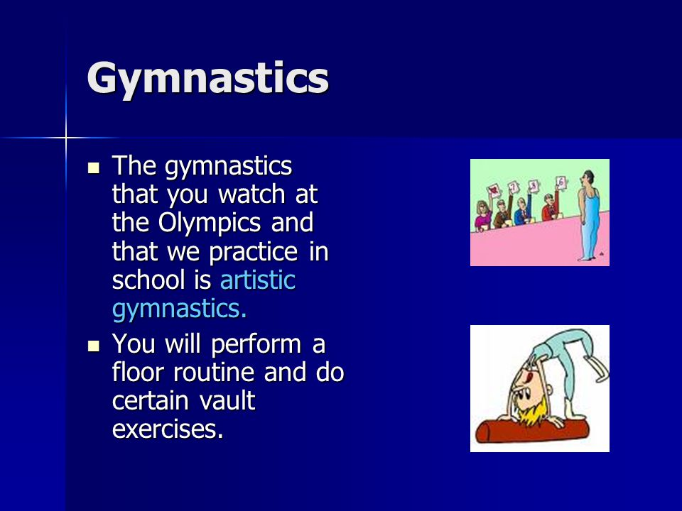 Gymnastics The gymnastics that you watch at the Olympics and that we practice in school is artistic gymnastics.