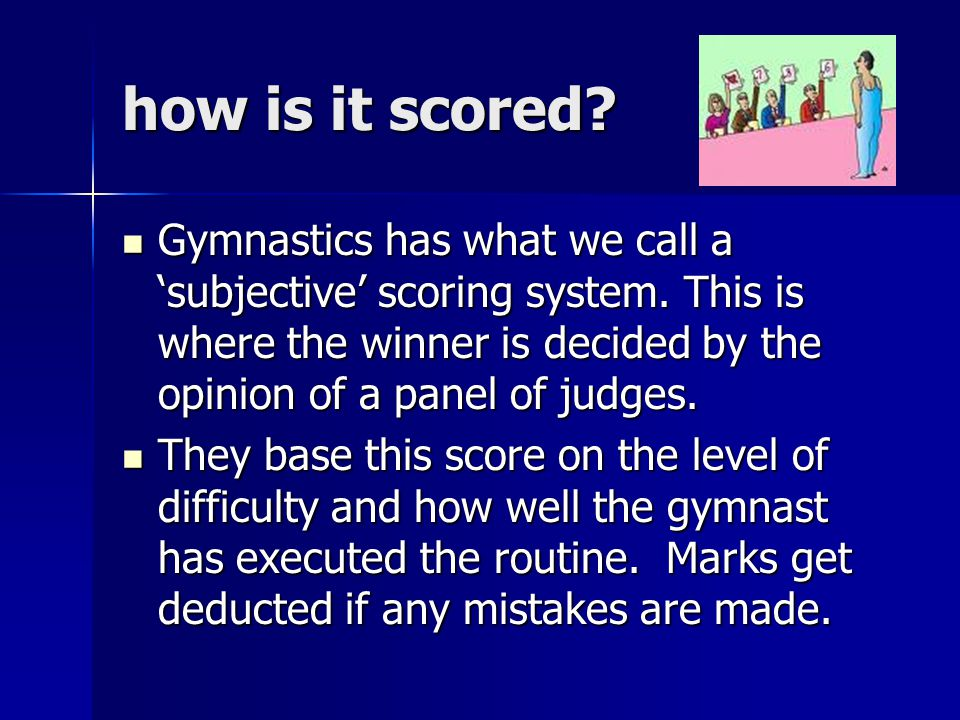 how is it scored. Gymnastics has what we call a 'subjective' scoring system.