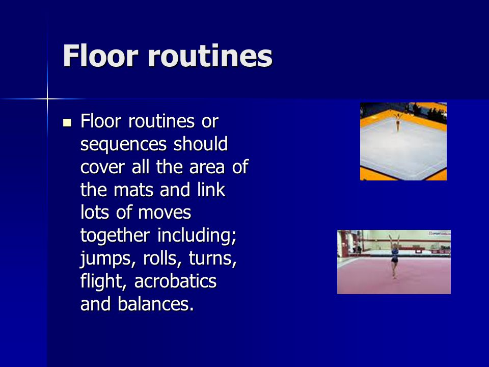 Floor routines Floor routines or sequences should cover all the area of the mats and link lots of moves together including; jumps, rolls, turns, flight, acrobatics and balances.