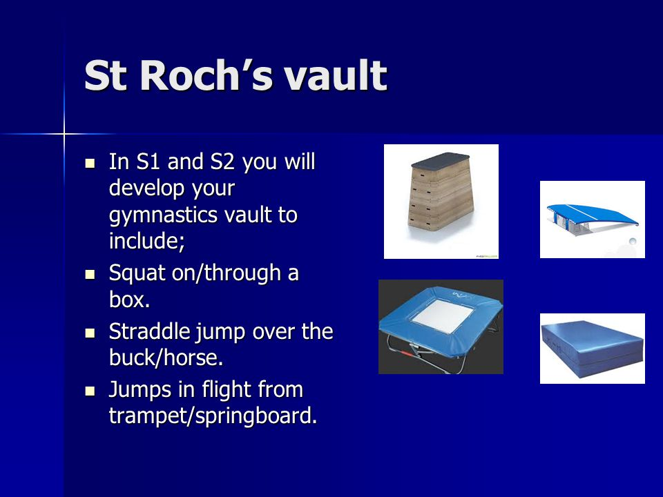 St Roch's vault In S1 and S2 you will develop your gymnastics vault to include; In S1 and S2 you will develop your gymnastics vault to include; Squat on/through a box.