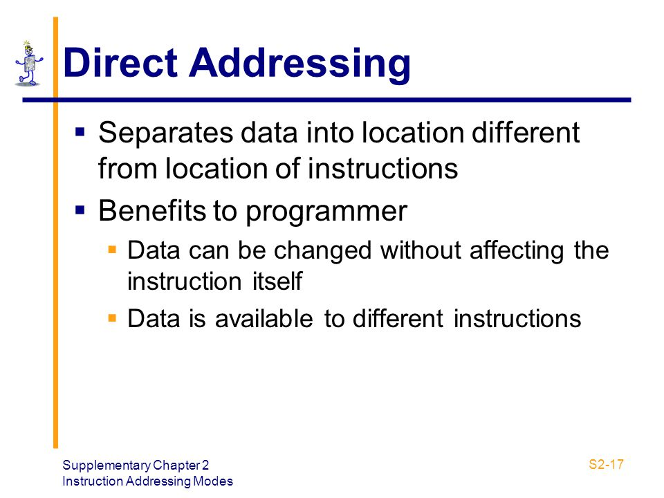 Supplementary Chapter 2 Instruction Addressing Modes S2-17 Direct Addressing  Separates data into location different from location of instructions 