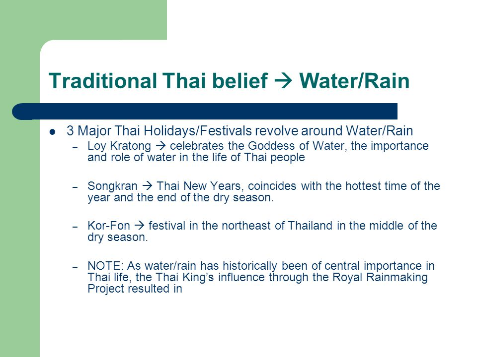 Traditional Thai belief  Water/Rain 3 Major Thai Holidays/Festivals revolve around Water/Rain – Loy Kratong  celebrates the Goddess of Water, the importance and role of water in the life of Thai people – Songkran  Thai New Years, coincides with the hottest time of the year and the end of the dry season.