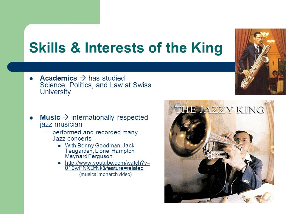 Skills & Interests of the King Academics  has studied Science, Politics, and Law at Swiss University Music  internationally respected jazz musician – performed and recorded many Jazz concerts With Benny Goodman, Jack Teagarden, Lionel Hampton, Maynard Ferguson http://www.youtube.com/watch v= 010wFNXDfNk&feature=related http://www.youtube.com/watch v= 010wFNXDfNk&feature=related – (musical monarch video)