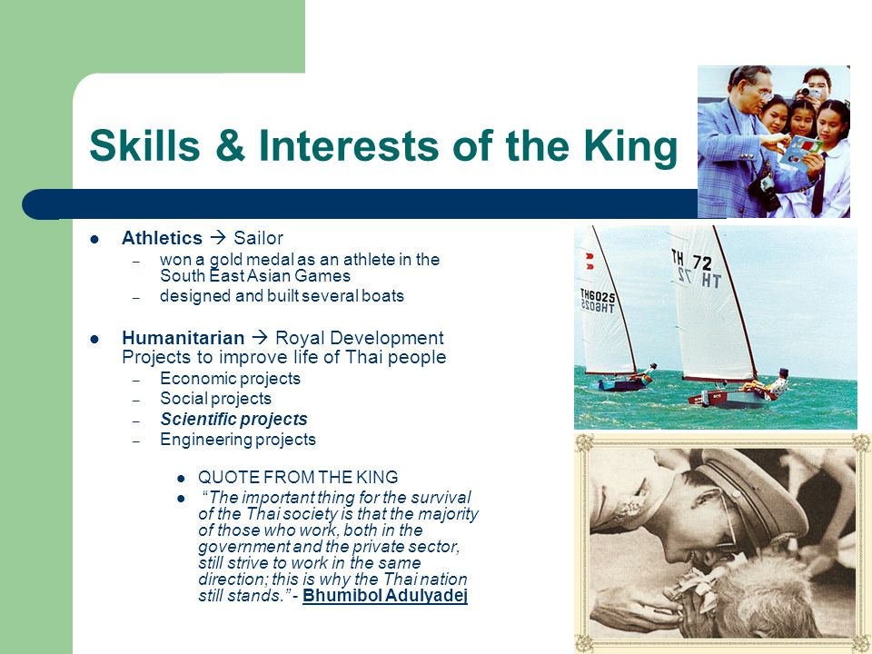 Skills & Interests of the King Athletics  Sailor – won a gold medal as an athlete in the South East Asian Games – designed and built several boats Humanitarian  Royal Development Projects to improve life of Thai people – Economic projects – Social projects – Scientific projects – Engineering projects QUOTE FROM THE KING The important thing for the survival of the Thai society is that the majority of those who work, both in the government and the private sector, still strive to work in the same direction; this is why the Thai nation still stands. - Bhumibol AdulyadejBhumibol Adulyadej