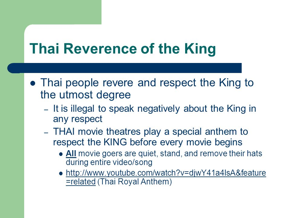 Thai Reverence of the King Thai people revere and respect the King to the utmost degree – It is illegal to speak negatively about the King in any respect – THAI movie theatres play a special anthem to respect the KING before every movie begins All movie goers are quiet, stand, and remove their hats during entire video/song http://www.youtube.com/watch v=djwY41a4lsA&feature =related (Thai Royal Anthem) http://www.youtube.com/watch v=djwY41a4lsA&feature =related