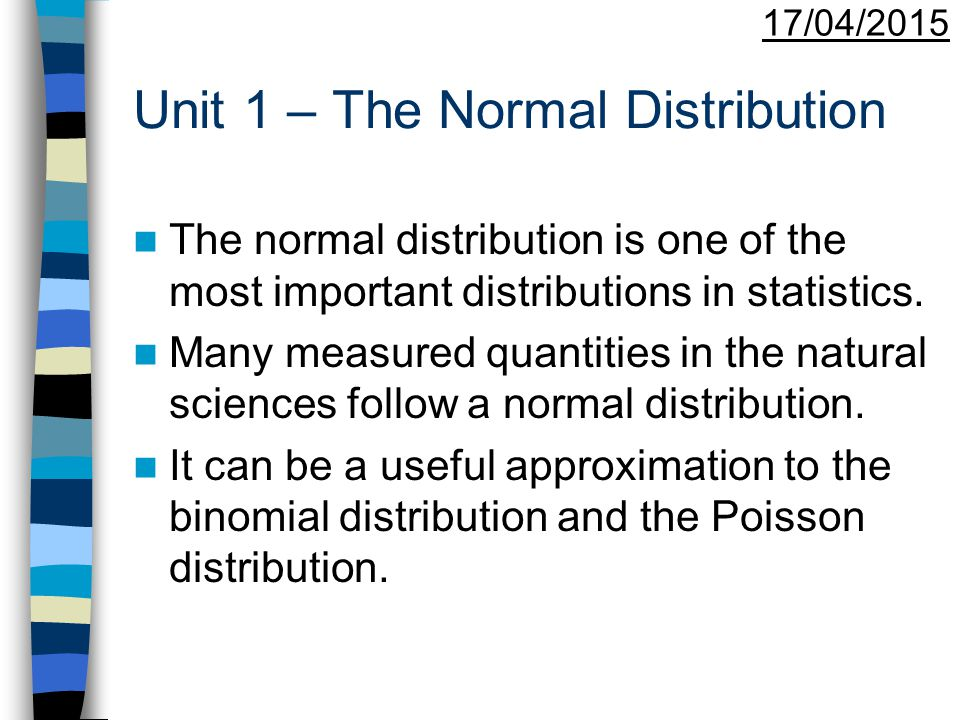 17/04/2015 Unit 1 – The Normal Distribution The normal distribution is one of the most important distributions in statistics.