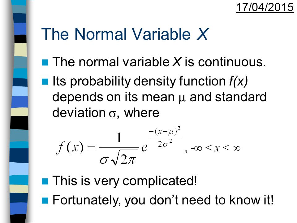 17/04/2015 The Normal Distribution To describe this distribution we write: X  N( ,  2 ) The Normal distribution curve has the following features: –It is bell-shaped –It is symmetrical about  –It extends from -  to +  –The total area under the curve is 1.
