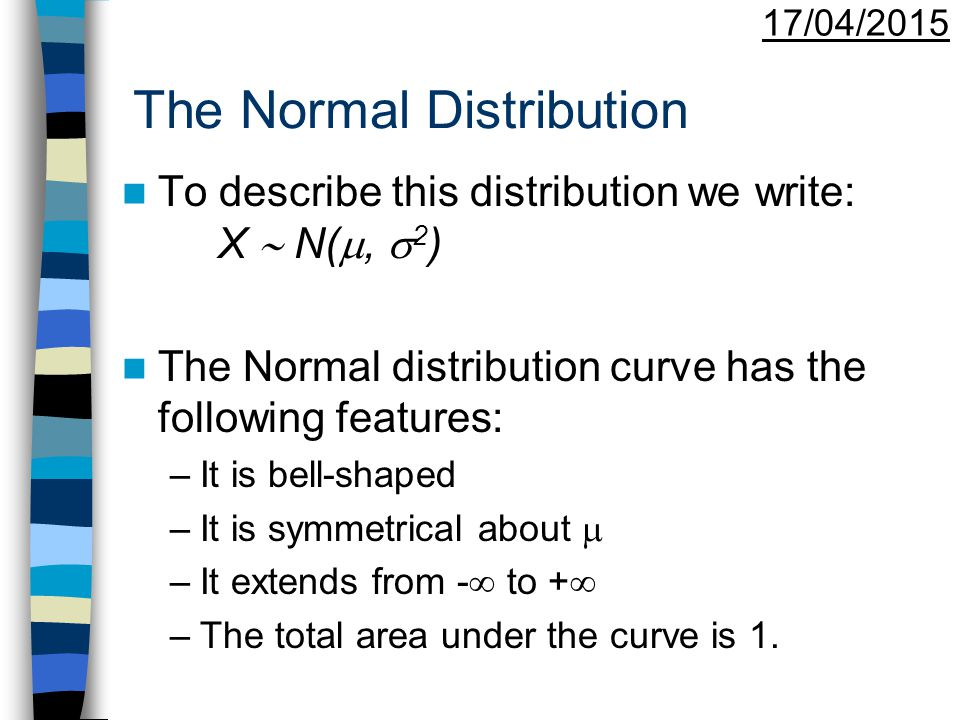 17/04/2015 The Normal Distribution To describe this distribution we write: X  N( ,  2 ) The Normal distribution curve has the following features: –It is bell-shaped –It is symmetrical about  –It extends from -  to +  –The total area under the curve is 1.