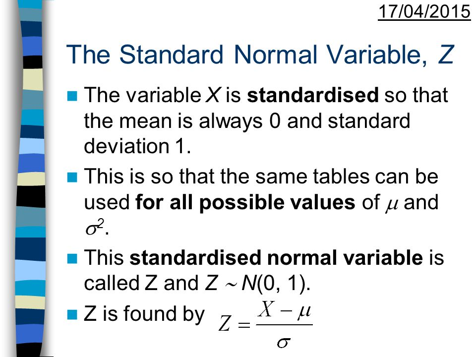 17/04/2015 The Standard Normal Variable, Z The variable X is standardised so that the mean is always 0 and standard deviation 1. This is so that the s