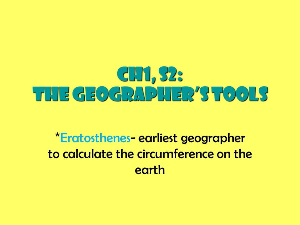 CH1, S2: The Geographer's Tools * Eratosthenes- earliest geographer to calculate the circumference on the earth