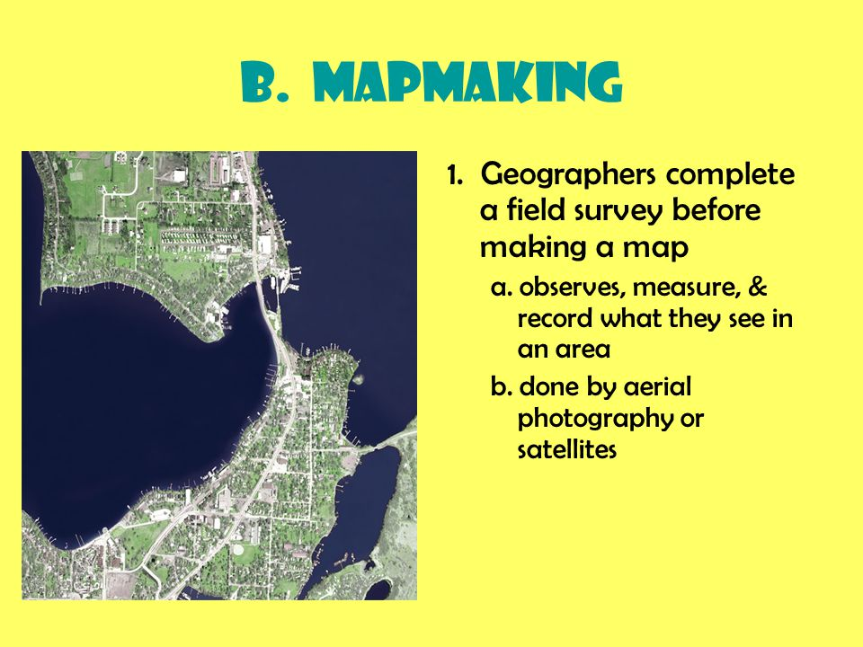 B.Mapmaking 1. Geographers complete a field survey before making a map a.