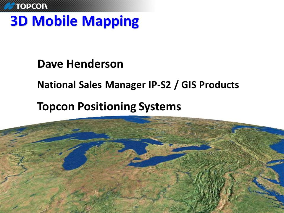 3D Mobile Mapping Dave Henderson National Sales Manager IP-S2 / GIS Products Topcon Positioning Systems