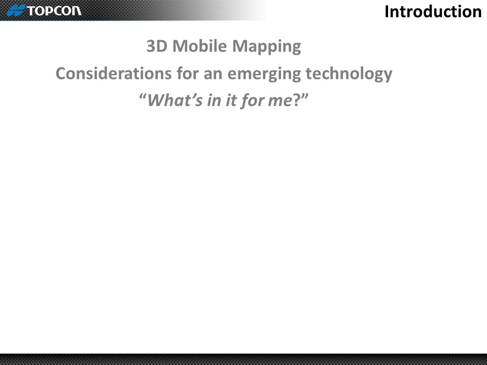 3D Mobile Mapping Considerations for an emerging technology What's in it for me? Introduction