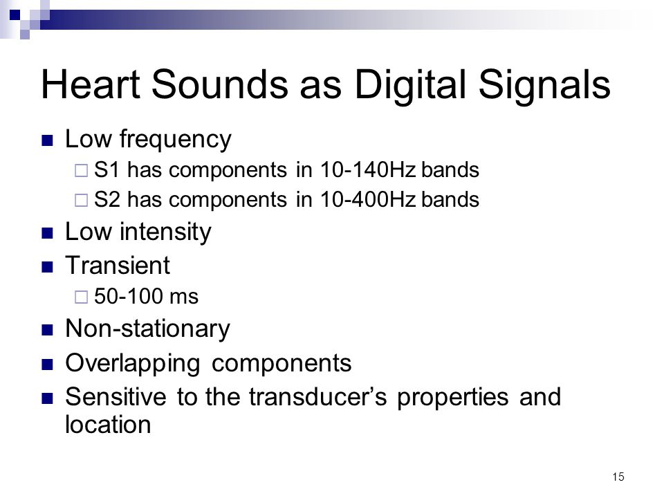15 Heart Sounds as Digital Signals Low frequency  S1 has components in 10-140Hz bands  S2 has components in 10-400Hz bands Low intensity Transient  50-100 ms Non-stationary Overlapping components Sensitive to the transducer's properties and location