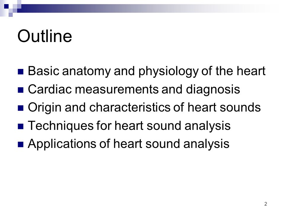 2 Outline Basic anatomy and physiology of the heart Cardiac measurements and diagnosis Origin and characteristics of heart sounds Techniques for heart sound analysis Applications of heart sound analysis