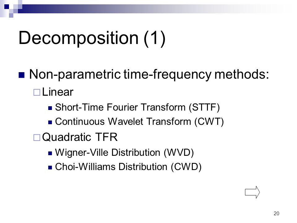 20 Decomposition (1) Non-parametric time-frequency methods:  Linear Short-Time Fourier Transform (STTF) Continuous Wavelet Transform (CWT)  Quadratic TFR Wigner-Ville Distribution (WVD) Choi-Williams Distribution (CWD)