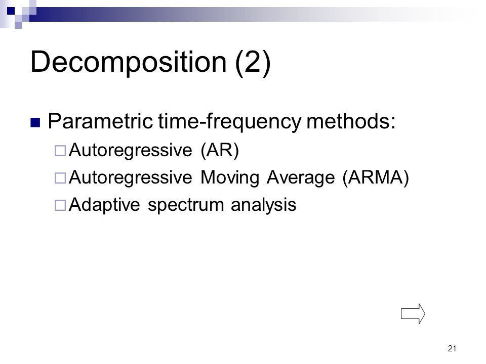 21 Decomposition (2) Parametric time-frequency methods:  Autoregressive (AR)  Autoregressive Moving Average (ARMA)  Adaptive spectrum analysis