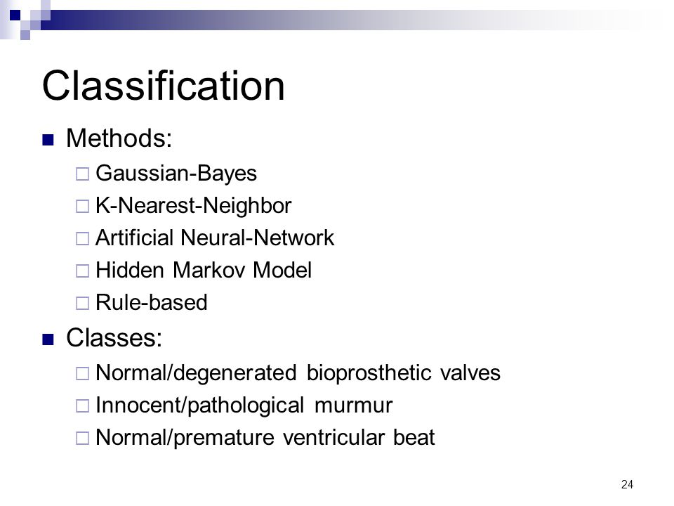 24 Classification Methods:  Gaussian-Bayes  K-Nearest-Neighbor  Artificial Neural-Network  Hidden Markov Model  Rule-based Classes:  Normal/degenerated bioprosthetic valves  Innocent/pathological murmur  Normal/premature ventricular beat