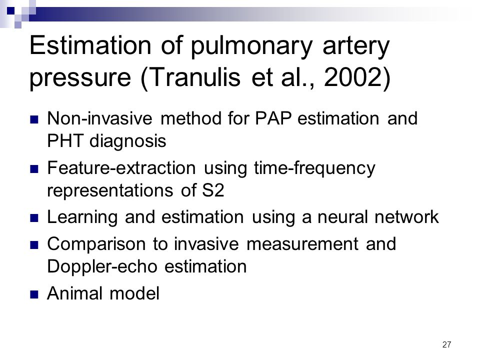 27 Estimation of pulmonary artery pressure (Tranulis et al., 2002) Non-invasive method for PAP estimation and PHT diagnosis Feature-extraction using time-frequency representations of S2 Learning and estimation using a neural network Comparison to invasive measurement and Doppler-echo estimation Animal model