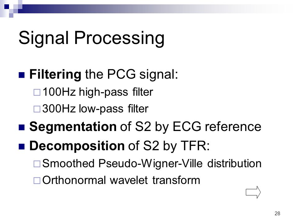 28 Signal Processing Filtering the PCG signal:  100Hz high-pass filter  300Hz low-pass filter Segmentation of S2 by ECG reference Decomposition of S2 by TFR:  Smoothed Pseudo-Wigner-Ville distribution  Orthonormal wavelet transform