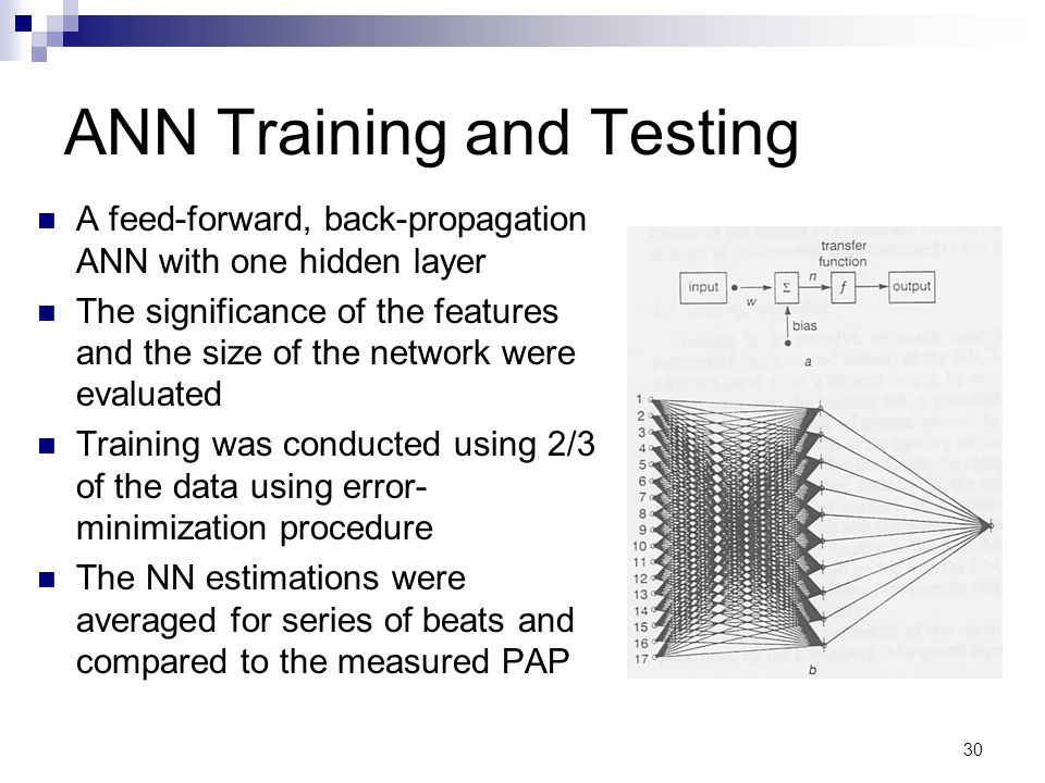 30 ANN Training and Testing A feed-forward, back-propagation ANN with one hidden layer The significance of the features and the size of the network were evaluated Training was conducted using 2/3 of the data using error- minimization procedure The NN estimations were averaged for series of beats and compared to the measured PAP