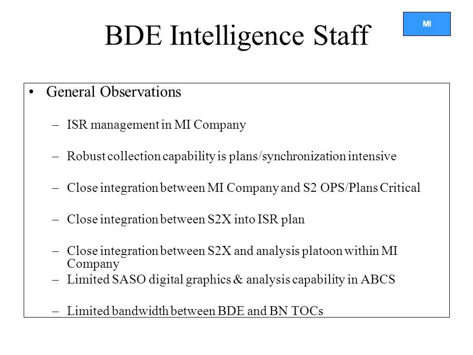 MI BDE Intelligence Staff General Observations –ISR management in MI Company –Robust collection capability is plans/synchronization intensive –Close integration between MI Company and S2 OPS/Plans Critical –Close integration between S2X into ISR plan –Close integration between S2X and analysis platoon within MI Company –Limited SASO digital graphics & analysis capability in ABCS –Limited bandwidth between BDE and BN TOCs