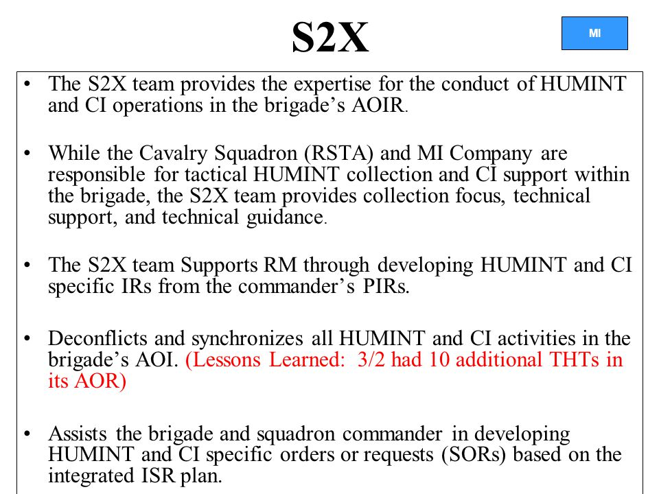 MI S2X The S2X team provides the expertise for the conduct of HUMINT and CI operations in the brigade's AOIR.