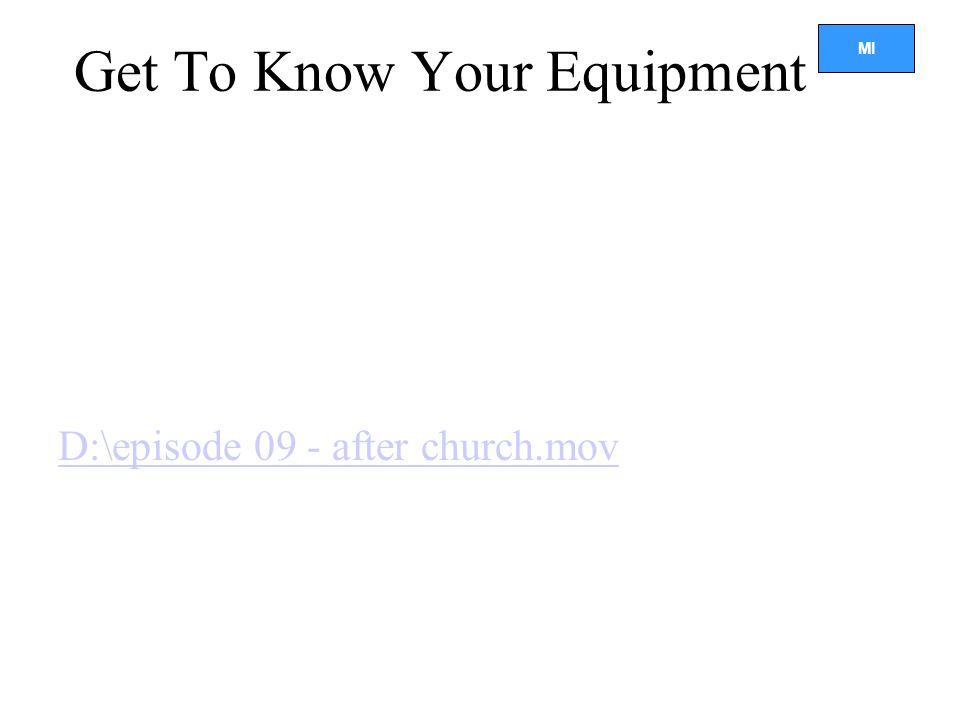 MI Get To Know Your Equipment D:\episode 09 - after church.mov