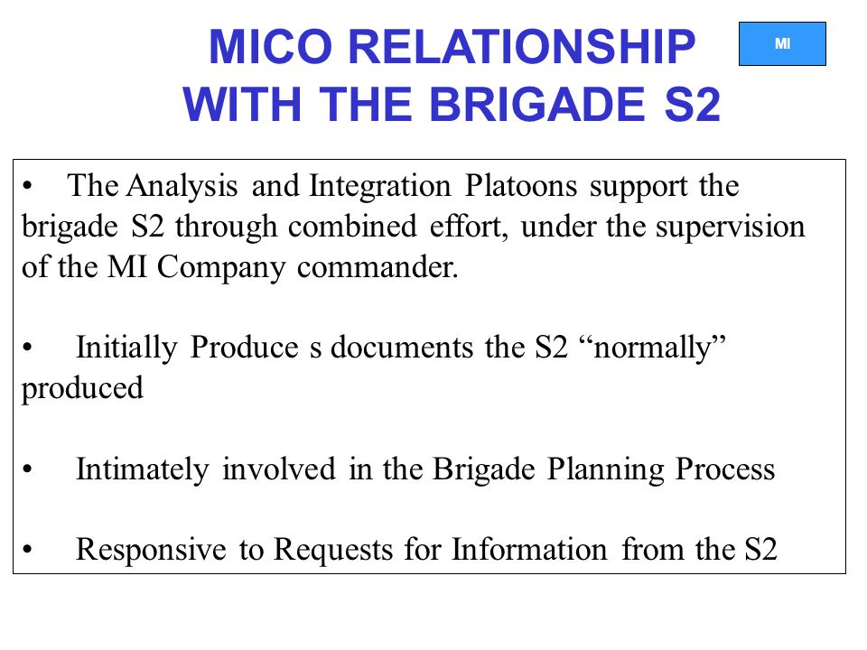 MI MICO RELATIONSHIP WITH THE BRIGADE S2 The Analysis and Integration Platoons support the brigade S2 through combined effort, under the supervision of the MI Company commander.