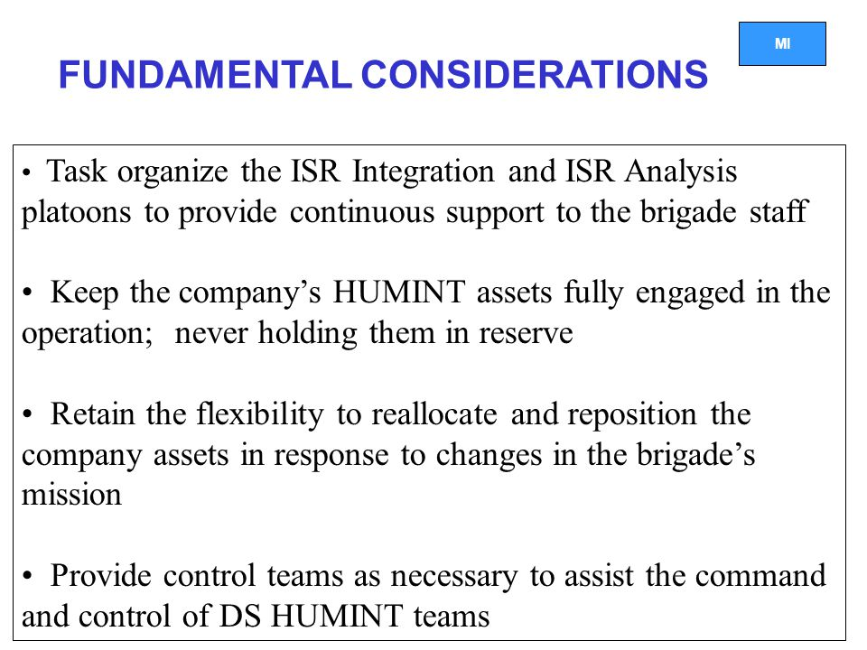 MI FUNDAMENTAL CONSIDERATIONS Task organize the ISR Integration and ISR Analysis platoons to provide continuous support to the brigade staff Keep the company's HUMINT assets fully engaged in the operation; never holding them in reserve Retain the flexibility to reallocate and reposition the company assets in response to changes in the brigade's mission Provide control teams as necessary to assist the command and control of DS HUMINT teams