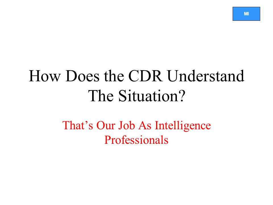 MI How Does the CDR Understand The Situation? That's Our Job As Intelligence Professionals