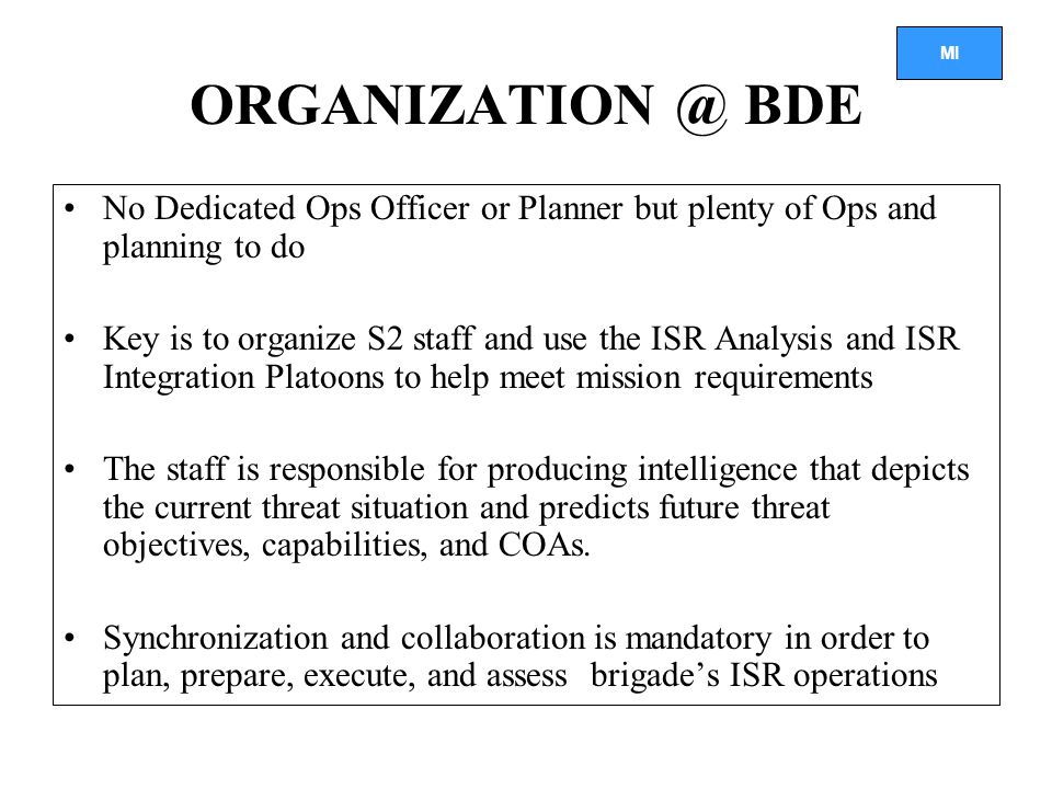 MI ORGANIZATION @ BDE No Dedicated Ops Officer or Planner but plenty of Ops and planning to do Key is to organize S2 staff and use the ISR Analysis and ISR Integration Platoons to help meet mission requirements The staff is responsible for producing intelligence that depicts the current threat situation and predicts future threat objectives, capabilities, and COAs.