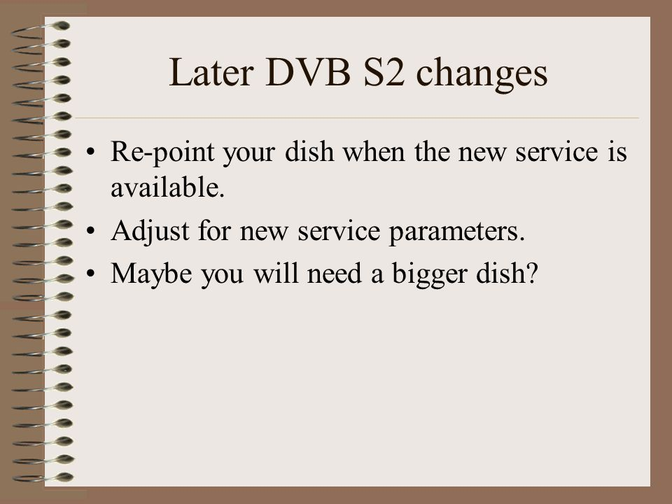 Later DVB S2 changes Re-point your dish when the new service is available.