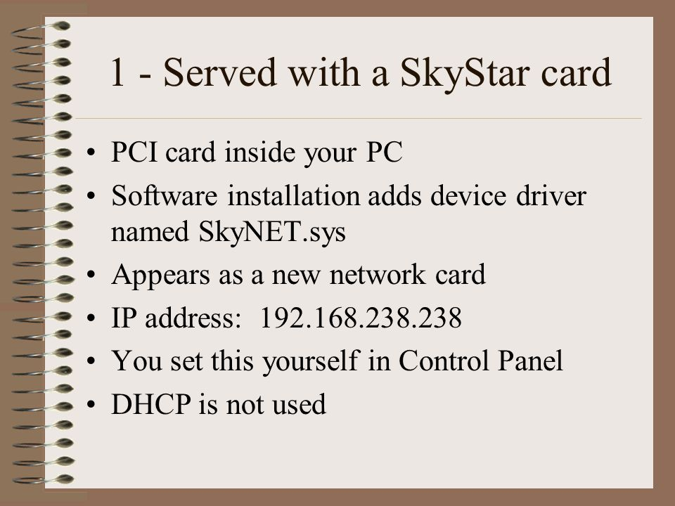 1 - Served with a SkyStar card PCI card inside your PC Software installation adds device driver named SkyNET.sys Appears as a new network card IP address: 192.168.238.238 You set this yourself in Control Panel DHCP is not used