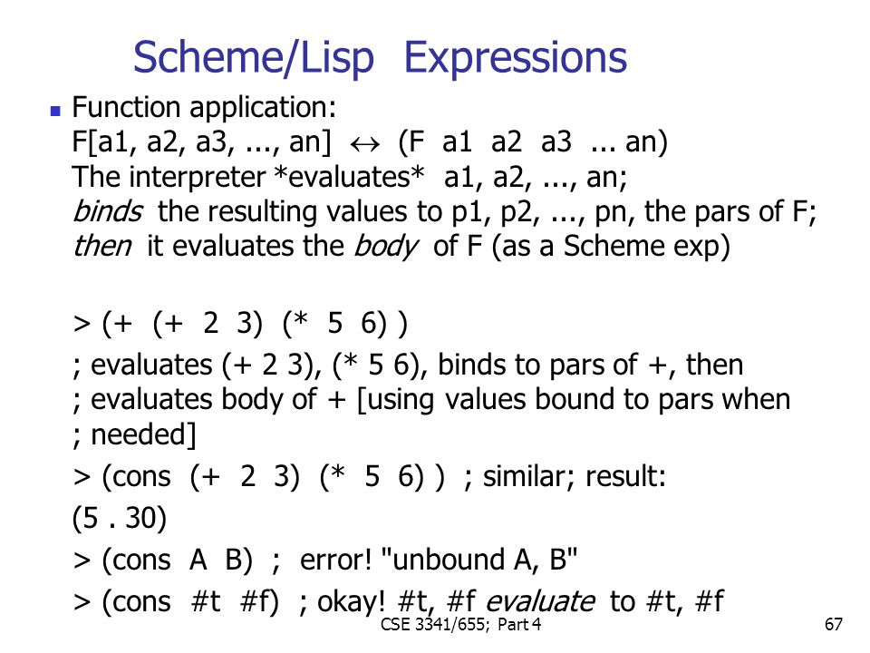67 Function application: F[a1, a2, a3,..., an]  (F a1 a2 a3... an) The interpreter *evaluates* a1, a2,..., an; binds the resulting values to p1, p2,.