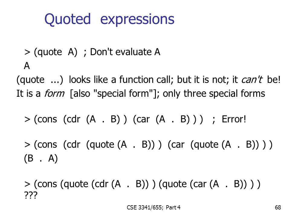 68 > (quote A) ; Don t evaluate A A (quote...) looks like a function call; but it is not; it can t be.