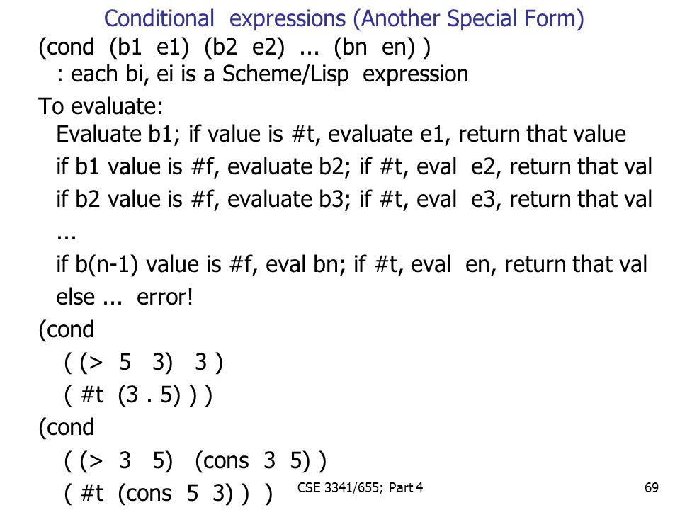 (cond (b1 e1) (b2 e2)... (bn en) ) : each bi, ei is a Scheme/Lisp expression To evaluate: Evaluate b1; if value is #t, evaluate e1, return that value