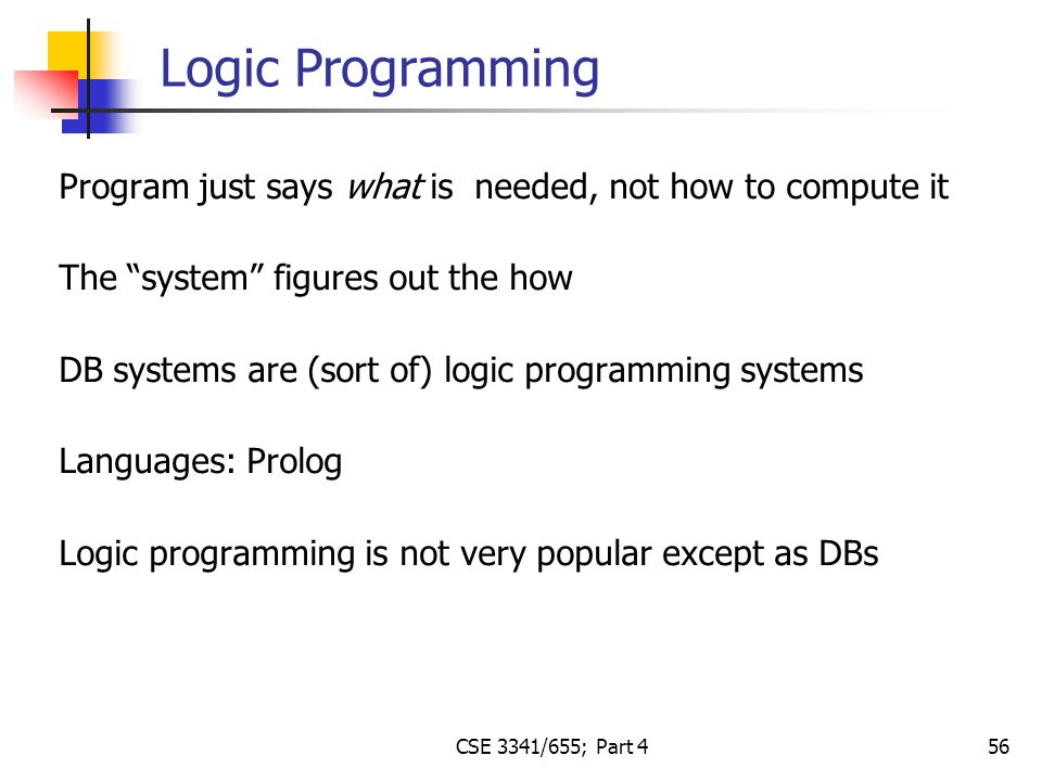 CSE 3341/655; Part 4 56 Program just says what is needed, not how to compute it The system figures out the how DB systems are (sort of) logic programming systems Languages: Prolog Logic programming is not very popular except as DBs Logic Programming