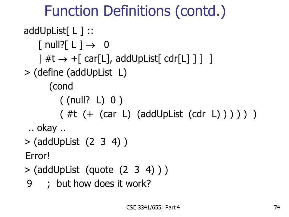 CSE 3341/655; Part 4 74 addUpList[ L ] :: [ null?[ L ]  0 | #t  +[ car[L], addUpList[ cdr[L] ] ] ] > (define (addUpList L) (cond ( (null.